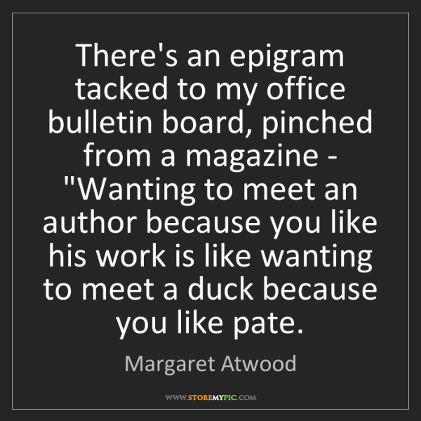 Margaret Atwood: There's an epigram tacked to my office bulletin board,...