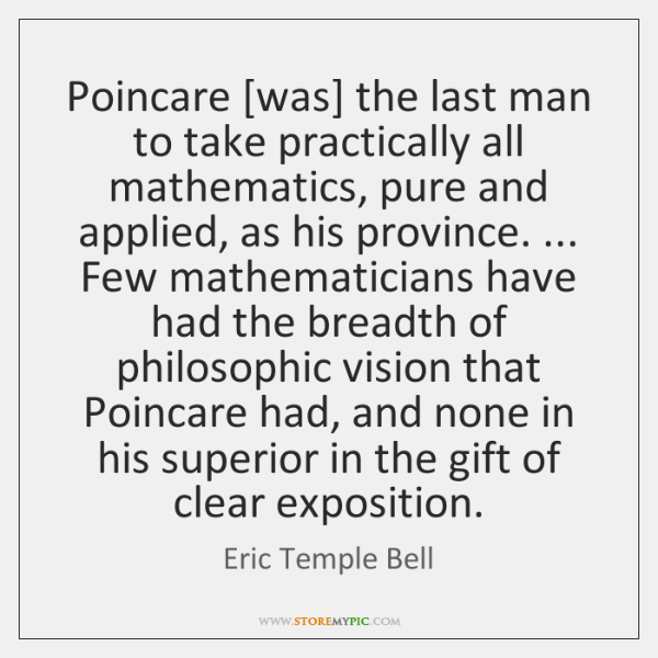 Poincare [was] the last man to take practically all mathematics, pure and ...