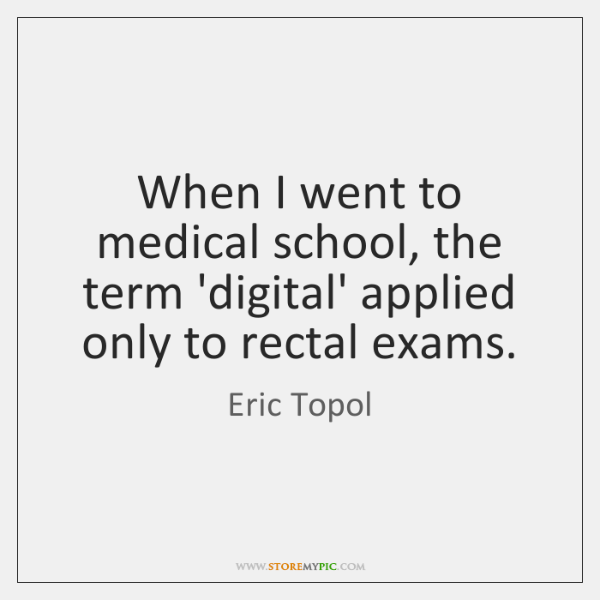 When I went to medical school, the term 'digital' applied only to ...