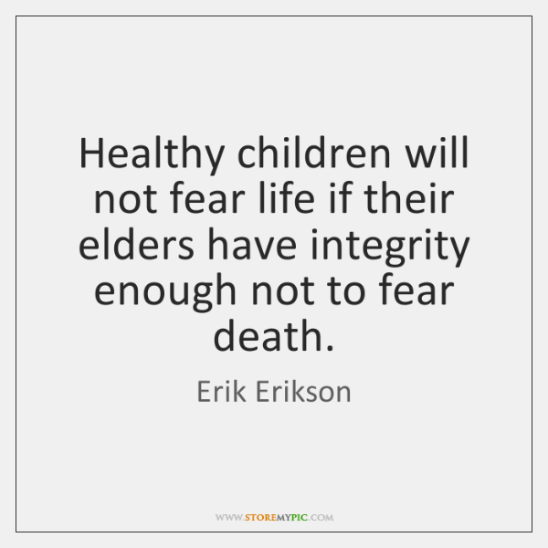 Healthy children will not fear life if their elders have integrity enough ...