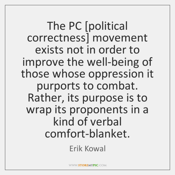 The PC [political correctness] movement exists not in order to improve the ...