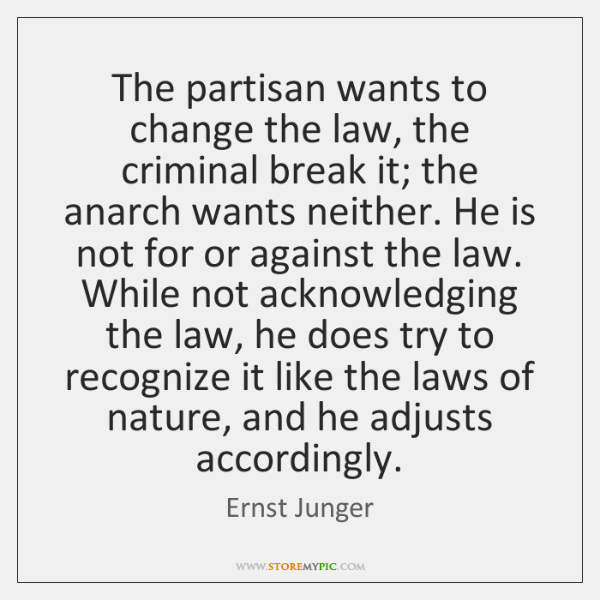 The partisan wants to change the law, the criminal break it; the ...