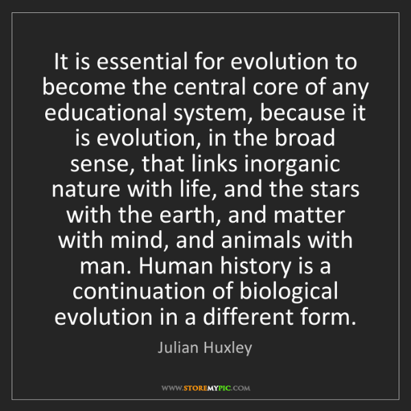 Julian Huxley: It is essential for evolution to become the central core...