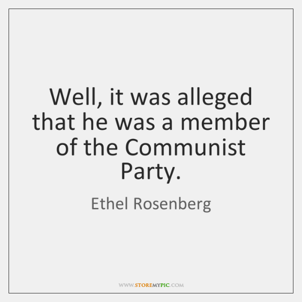 Well, it was alleged that he was a member of the Communist ...