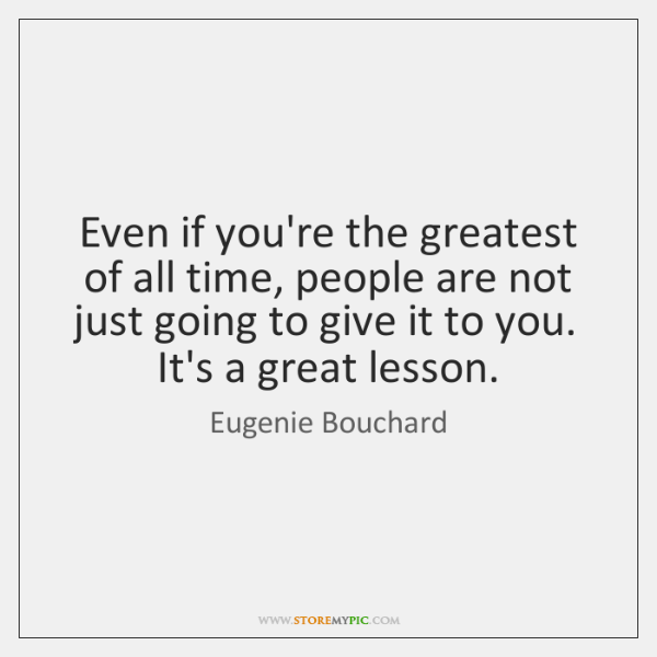 Even if you're the greatest of all time, people are not just ...