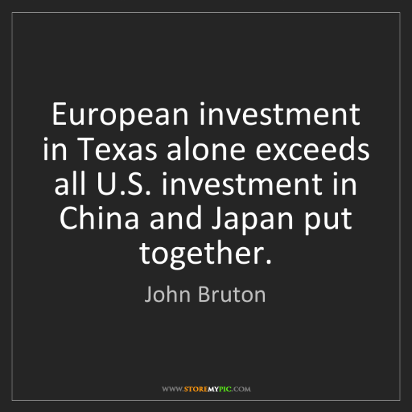John Bruton: European investment in Texas alone exceeds all U.S. investment...