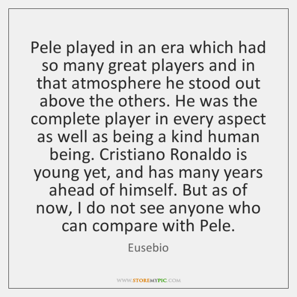 Pele played in an era which had so many great players and ...