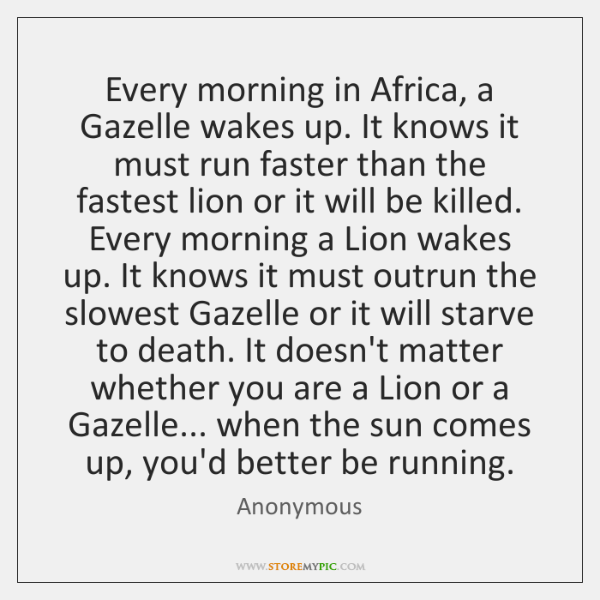 Every Morning In Africa A Gazelle Wakes Up It Knows It Must