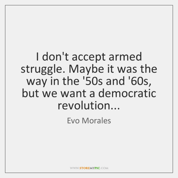 I don't accept armed struggle. Maybe it was the way in the ...