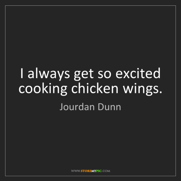 Jourdan Dunn: I always get so excited cooking chicken wings.