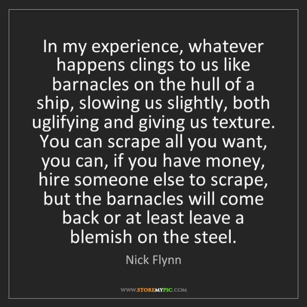 Nick Flynn: In my experience, whatever happens clings to us like...