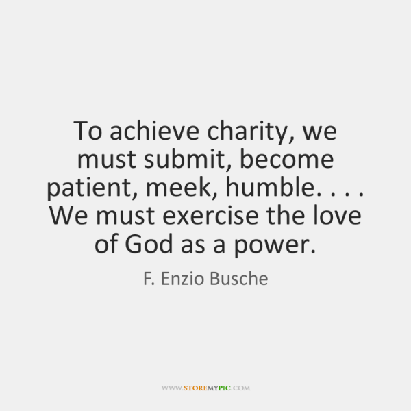 To achieve charity, we must submit, become patient, meek, humble. . . . We must ...