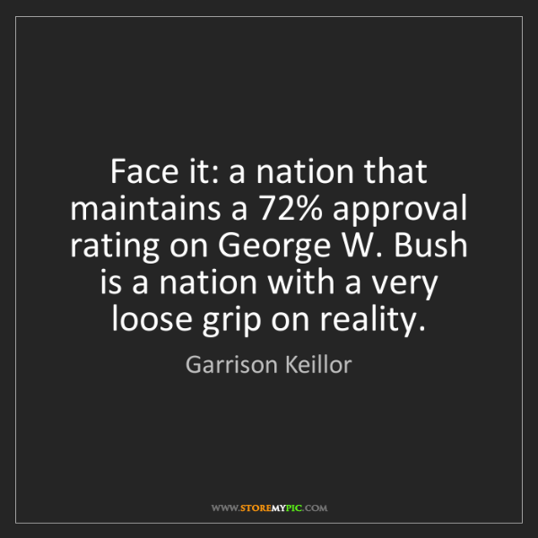 Garrison Keillor: Face it: a nation that maintains a 72% approval rating...