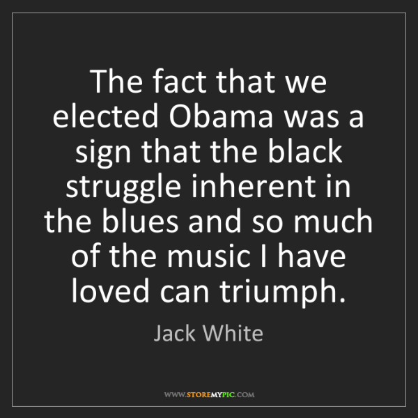 Jack White: The fact that we elected Obama was a sign that the black...