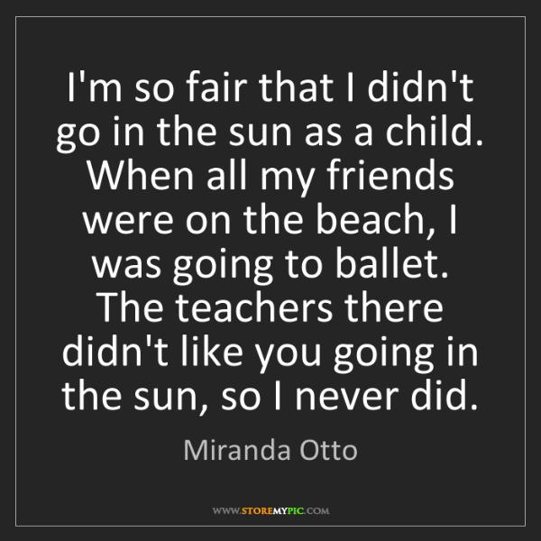 Miranda Otto: I'm so fair that I didn't go in the sun as a child. When...