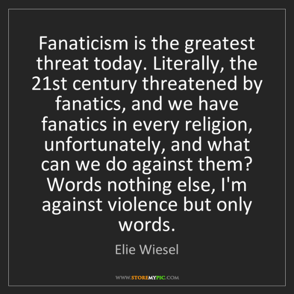 Elie Wiesel: Fanaticism is the greatest threat today. Literally, the...