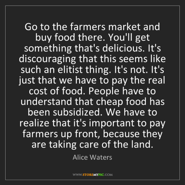 Alice Waters: Go to the farmers market and buy food there. You'll get...