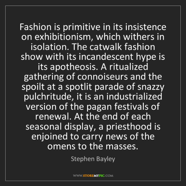 Stephen Bayley: Fashion is primitive in its insistence on exhibitionism,...
