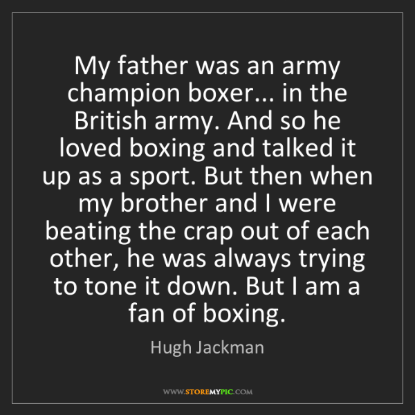 Hugh Jackman: My father was an army champion boxer... in the British...