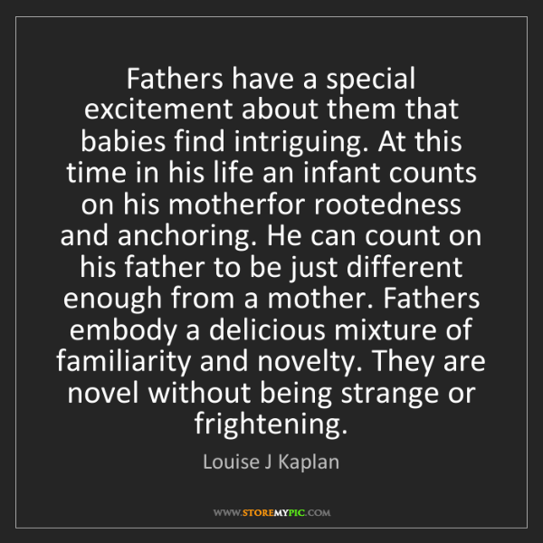 Louise J Kaplan: Fathers have a special excitement about them that babies...