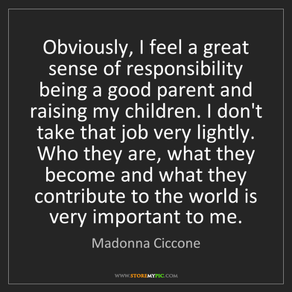Madonna Ciccone: Obviously, I feel a great sense of responsibility being...
