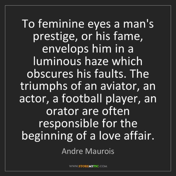 Andre Maurois: To feminine eyes a man's prestige, or his fame, envelops...