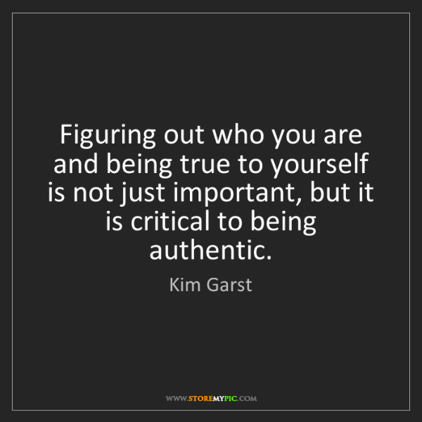 Kim Garst: Figuring out who you are and being true to yourself is...