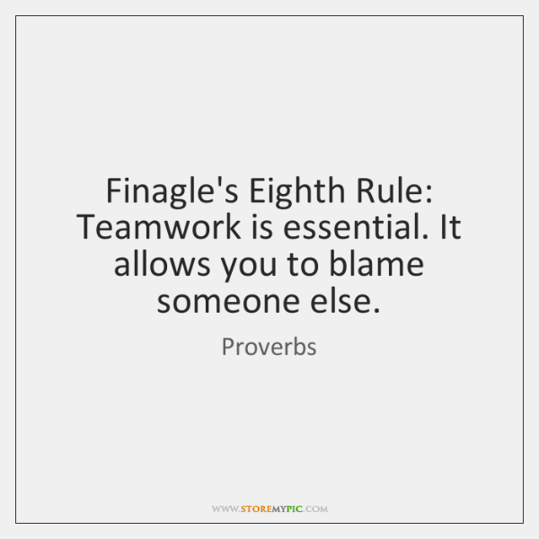 Finagle's Eighth Rule: Teamwork is essential. It allows you to blame someone ...