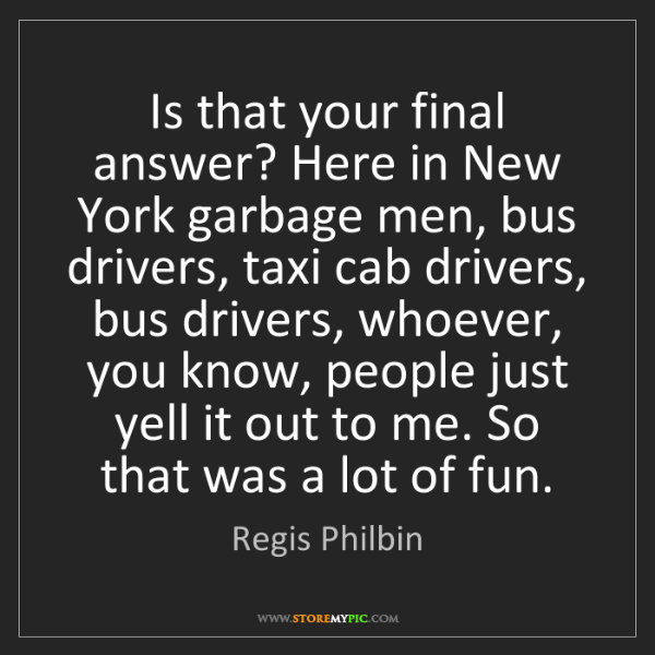 Regis Philbin: Is that your final answer? Here in New York garbage men,...