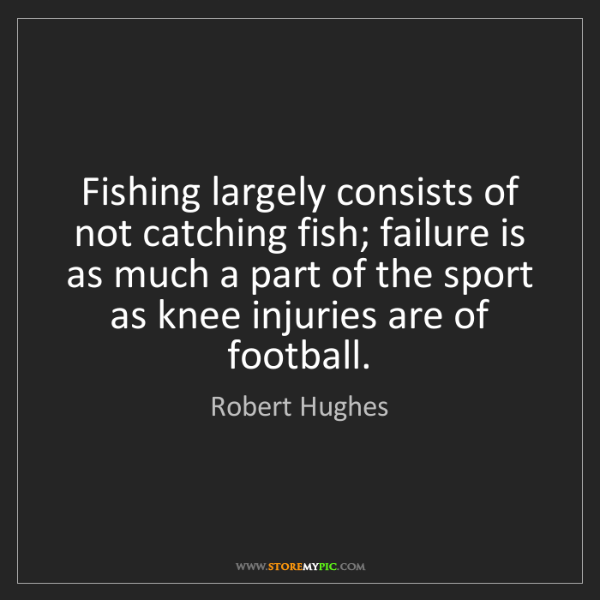 Robert Hughes: Fishing largely consists of not catching fish; failure...