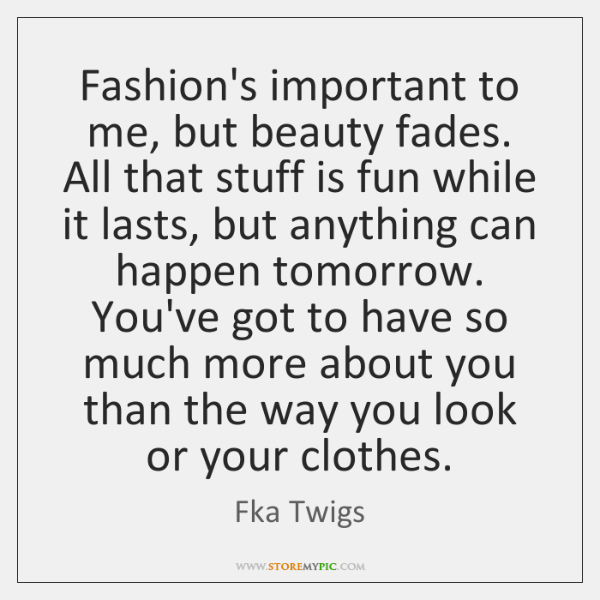 Fashion's important to me, but beauty fades. All that stuff is fun ...