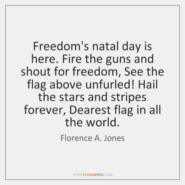 Freedom's natal day is here. Fire the guns and shout for freedom, ...