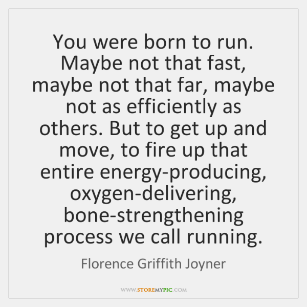 You were born to run. Maybe not that fast, maybe not that ...