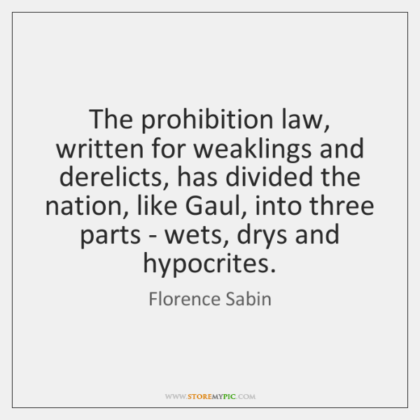 The prohibition law, written for weaklings and derelicts, has divided the nation, ...