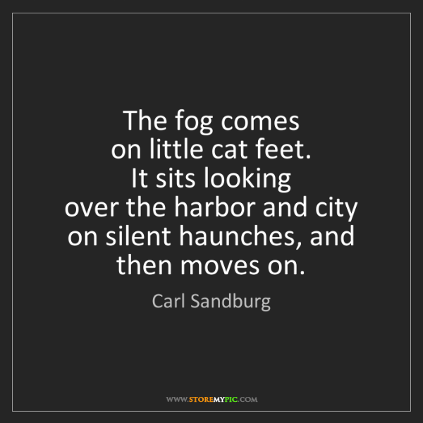Carl Sandburg: The fog comes   on little cat feet.   It sits looking...