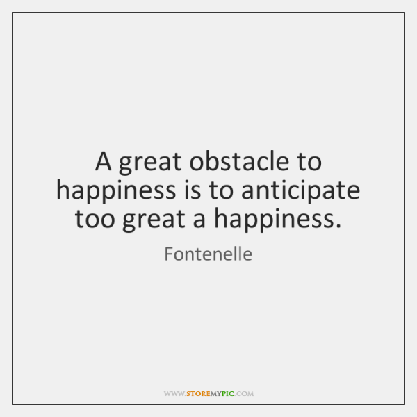 A great obstacle to happiness is to anticipate too great a happiness.