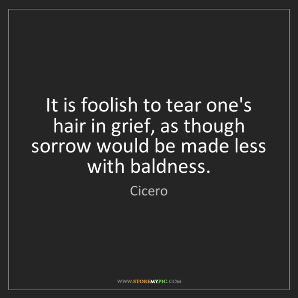 Cicero: It is foolish to tear one's hair in grief, as though...