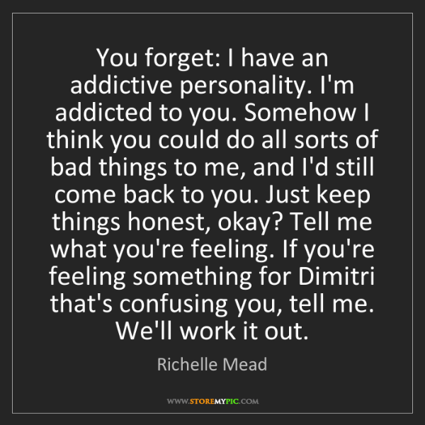 Richelle Mead: You forget: I have an addictive personality. I'm addicted...