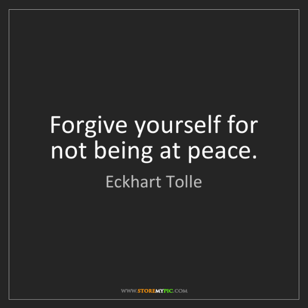 Eckhart Tolle: Forgive yourself for not being at peace.