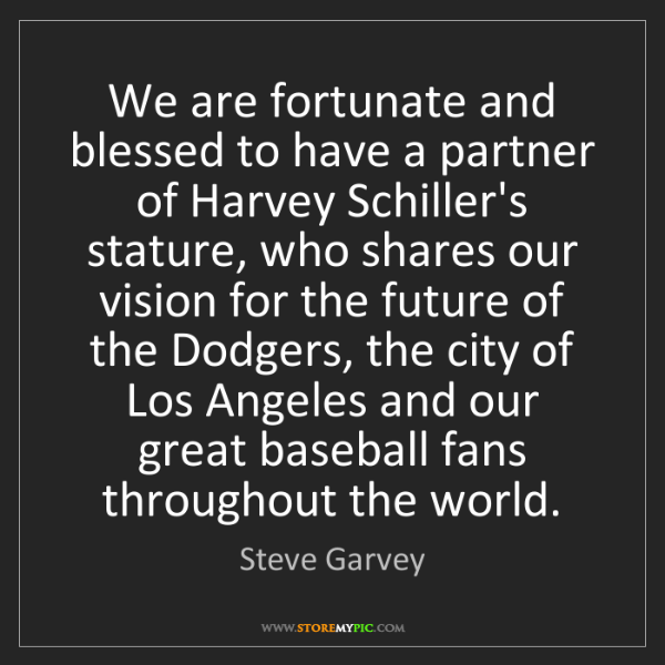 Steve Garvey: We are fortunate and blessed to have a partner of Harvey...