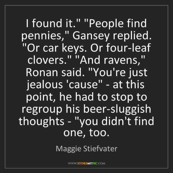 Maggie Stiefvater: 'I found it.' 'People find pennies,' Gansey replied....