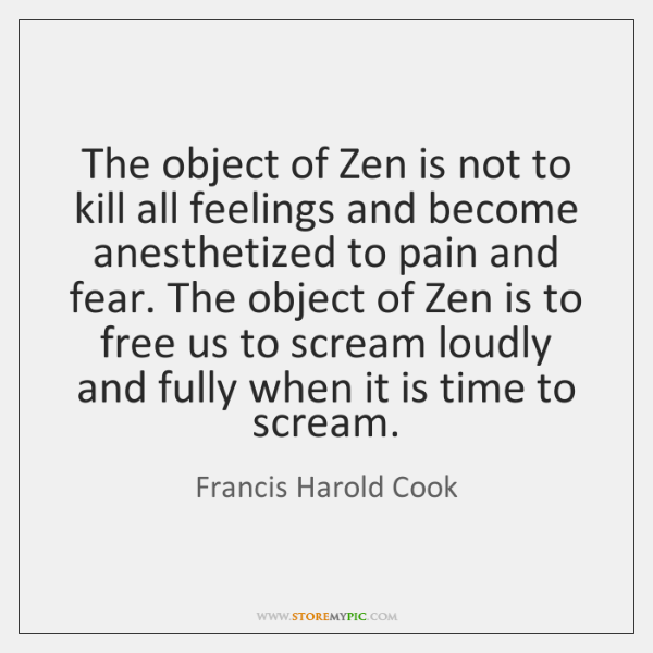 The object of Zen is not to kill all feelings and become ...
