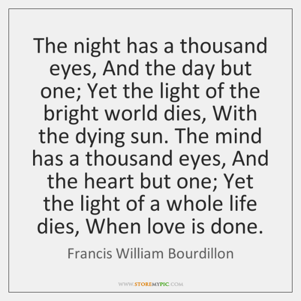 The night has a thousand eyes, And the day but one; Yet ...