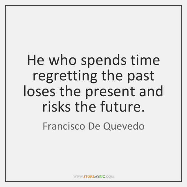 He who spends time regretting the past loses the present and risks ...