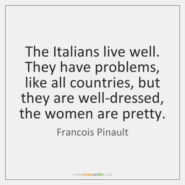 The Italians live well. They have problems, like all countries, but they ...