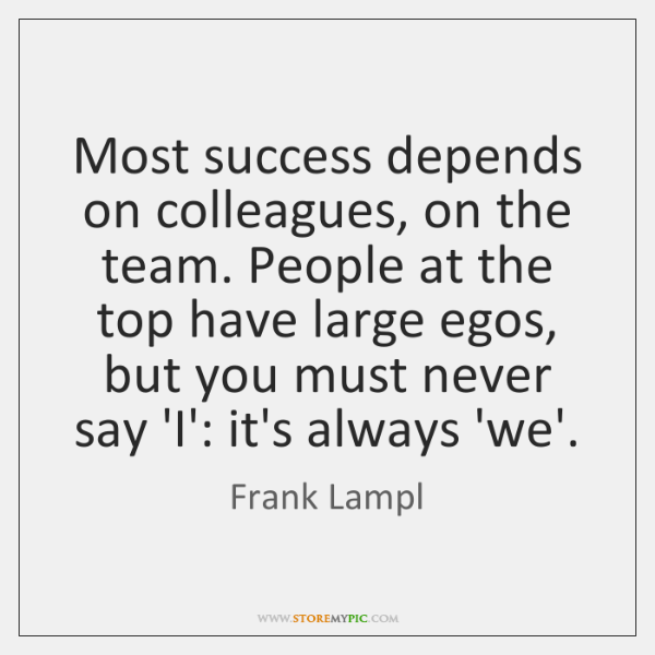 Most success depends on colleagues, on the team. People at the top ...