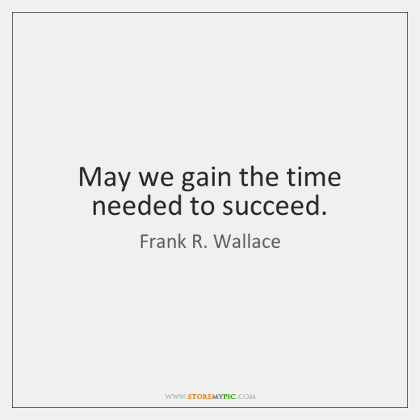 May we gain the time needed to succeed.
