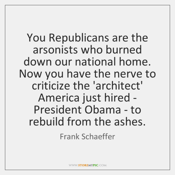 You Republicans are the arsonists who burned down our national home. Now ...