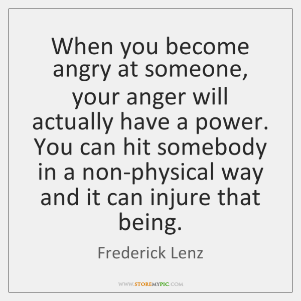When you become angry at someone, your anger will actually have a ...