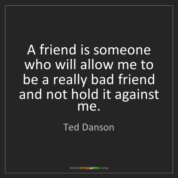 Ted Danson: A friend is someone who will allow me to be a really...